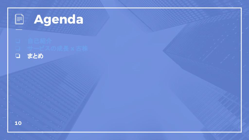 ❏ 自己紹介 ❏ サービスの成長 x 古株 ❏ まとめ 10 Agenda