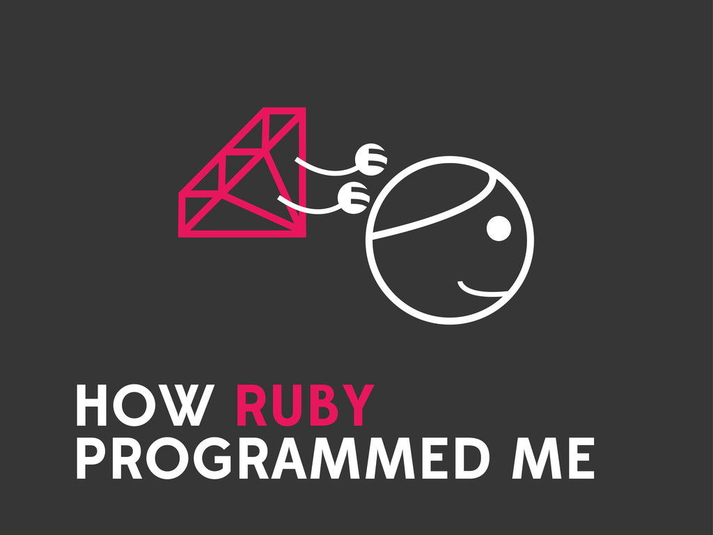 HOW RUBY PROGRAMMED ME