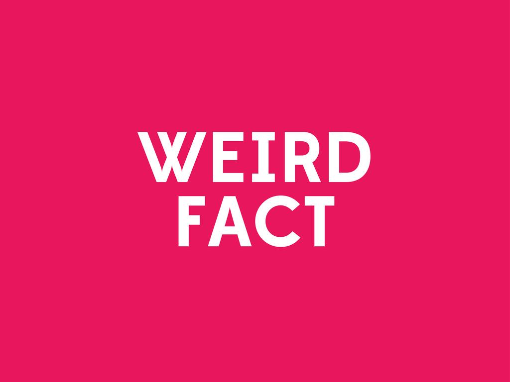 WEIRD FACT
