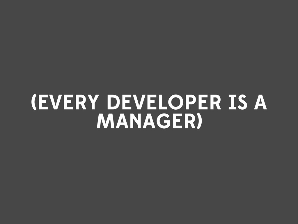 (EVERY DEVELOPER IS A MANAGER)