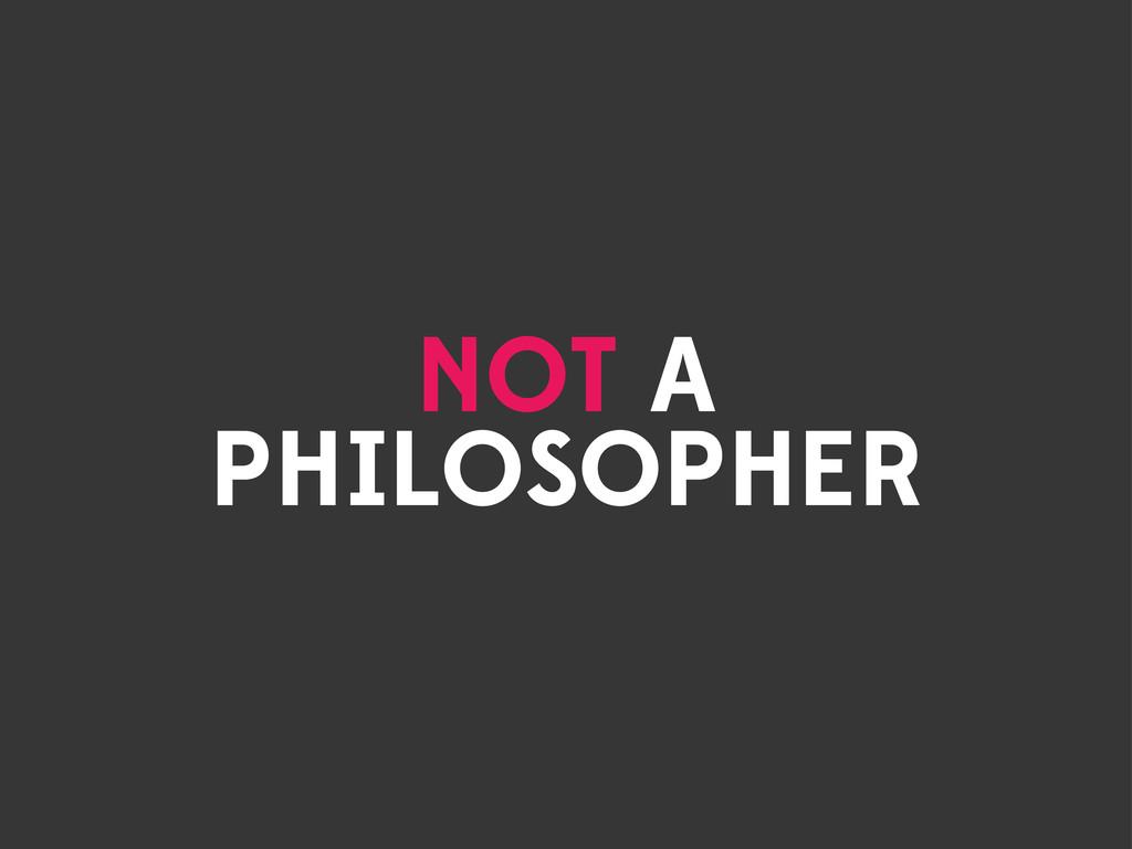 NOT A PHILOSOPHER