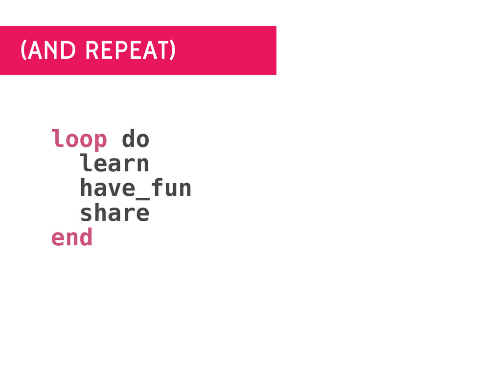 (AND REPEAT) loop do learn have_fun share end