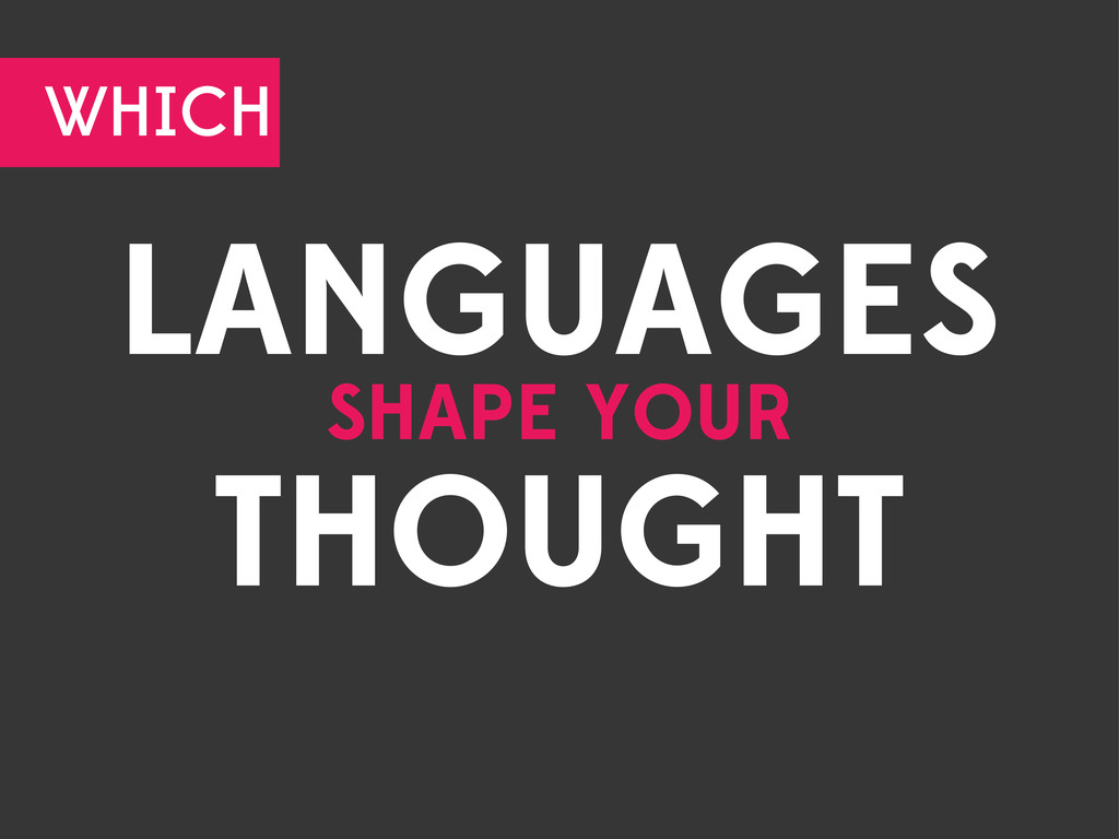 LANGUAGES SHAPE YOUR THOUGHT WHICH