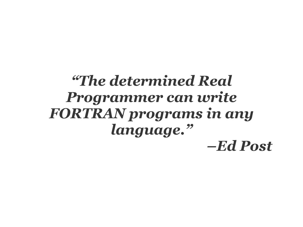 """The determined Real Programmer can write FORTR..."