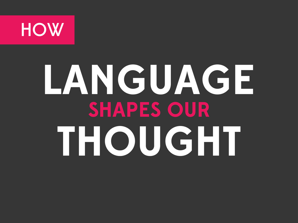 LANGUAGE SHAPES OUR THOUGHT HOW