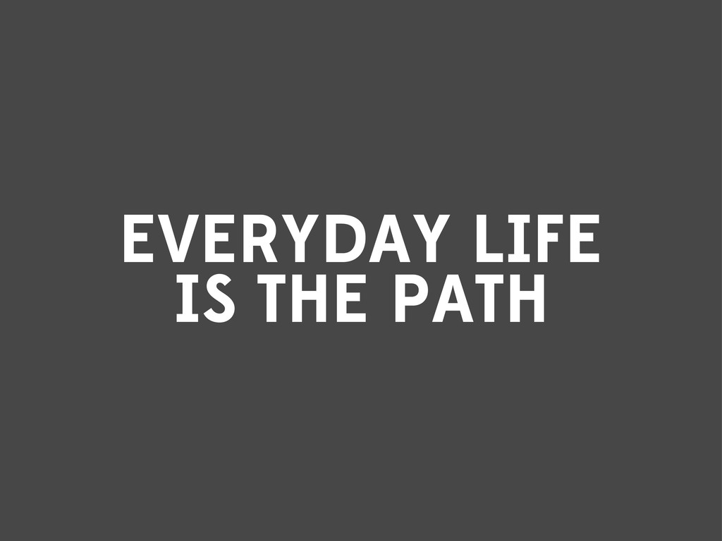 EVERYDAY LIFE IS THE PATH