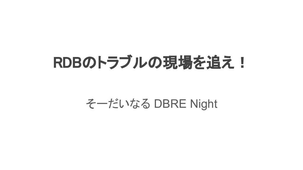 RDBのトラブルの現場を追え!  そーだいなる DBRE Night