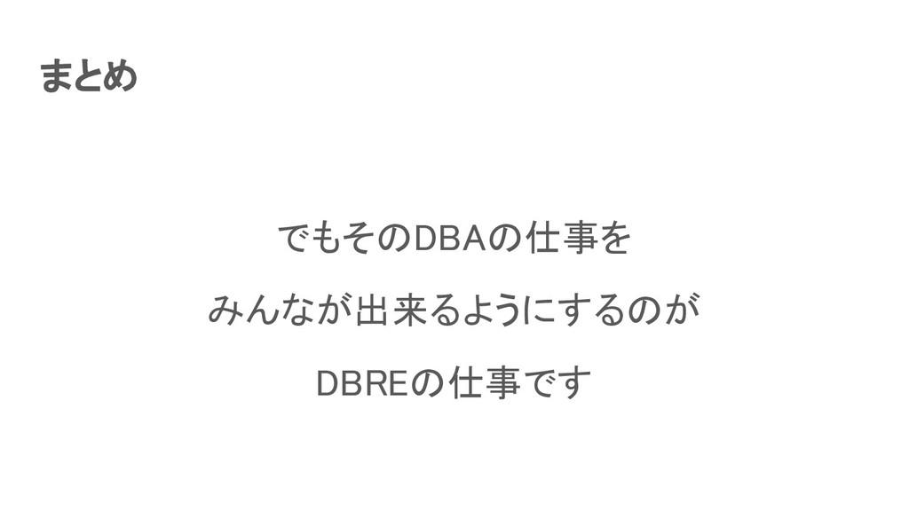 まとめ でもそのDBAの仕事を みんなが出来るようにするのが DBREの仕事です