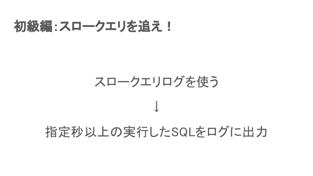 初級編:スロークエリを追え! スロークエリログを使う ↓ 指定秒以上の実行したSQLをロ...