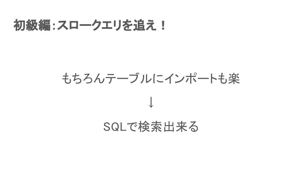 初級編:スロークエリを追え! もちろんテーブルにインポートも楽 ↓ SQLで検索出来る