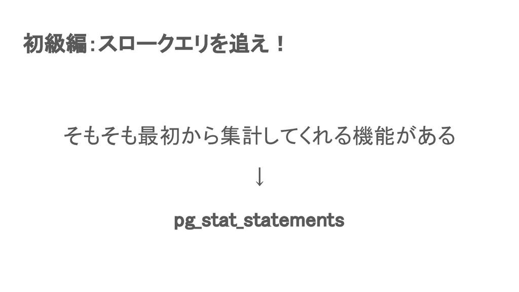 初級編:スロークエリを追え! そもそも最初から集計してくれる機能がある ↓ pg_sta...