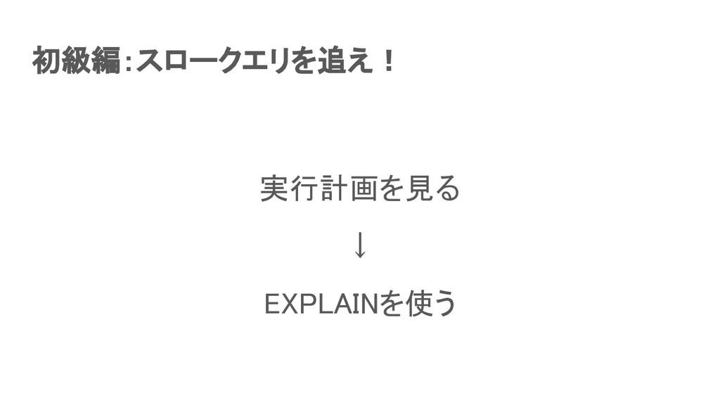 初級編:スロークエリを追え! 実行計画を見る ↓ EXPLAINを使う