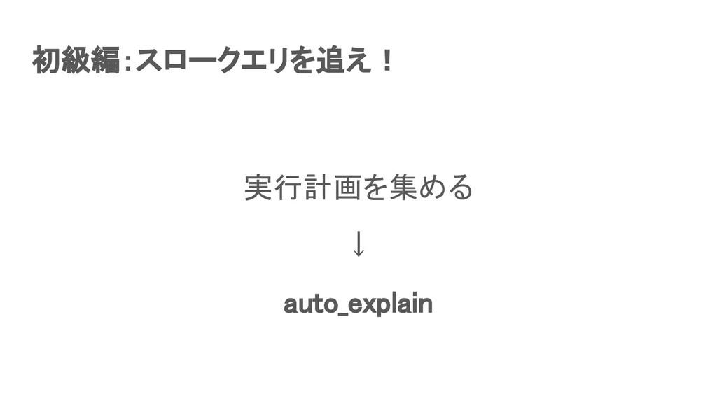 初級編:スロークエリを追え! 実行計画を集める ↓ auto_explain