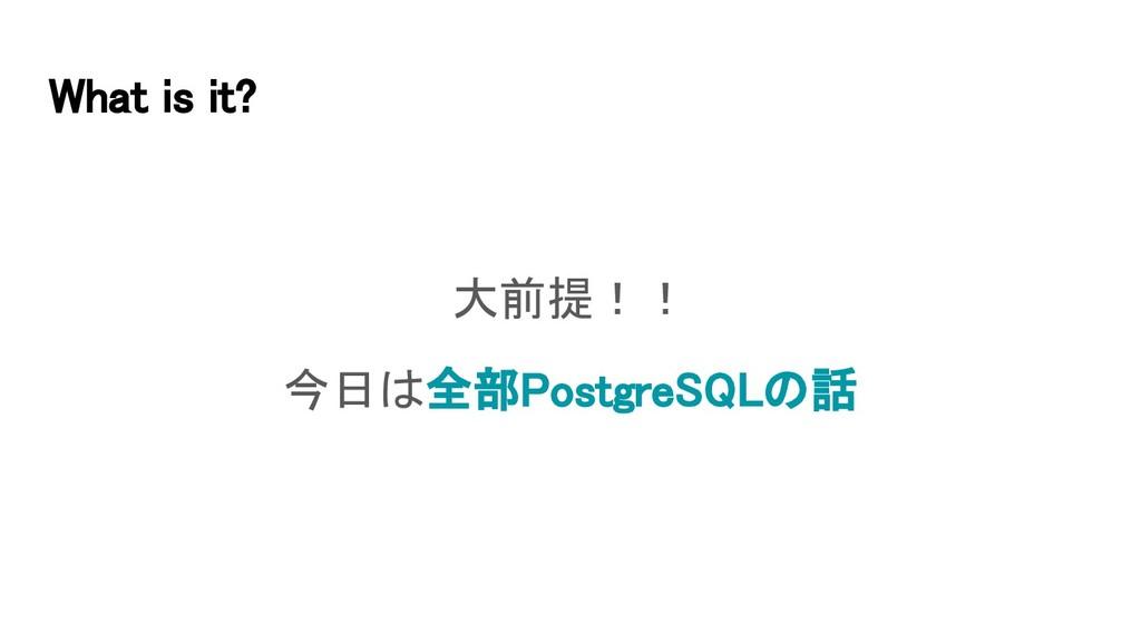 What is it? 大前提!! 今日は全部PostgreSQLの話