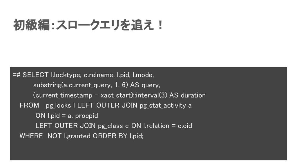 初級編:スロークエリを追え! =# SELECT l.locktype, c.relname...