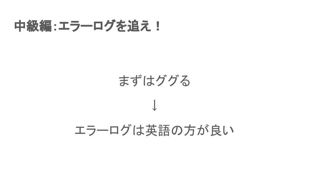 中級編:エラーログを追え! まずはググる ↓ エラーログは英語の方が良い