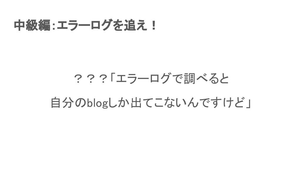 中級編:エラーログを追え! ???「エラーログで調べると 自分のblogしか出てこないんで...