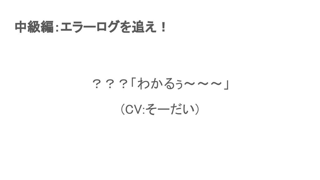 中級編:エラーログを追え! ???「わかるぅ〜〜〜」 (CV:そーだい)