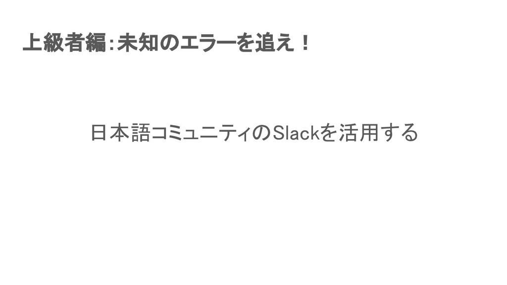 上級者編:未知のエラーを追え! 日本語コミュニティのSlackを活用する