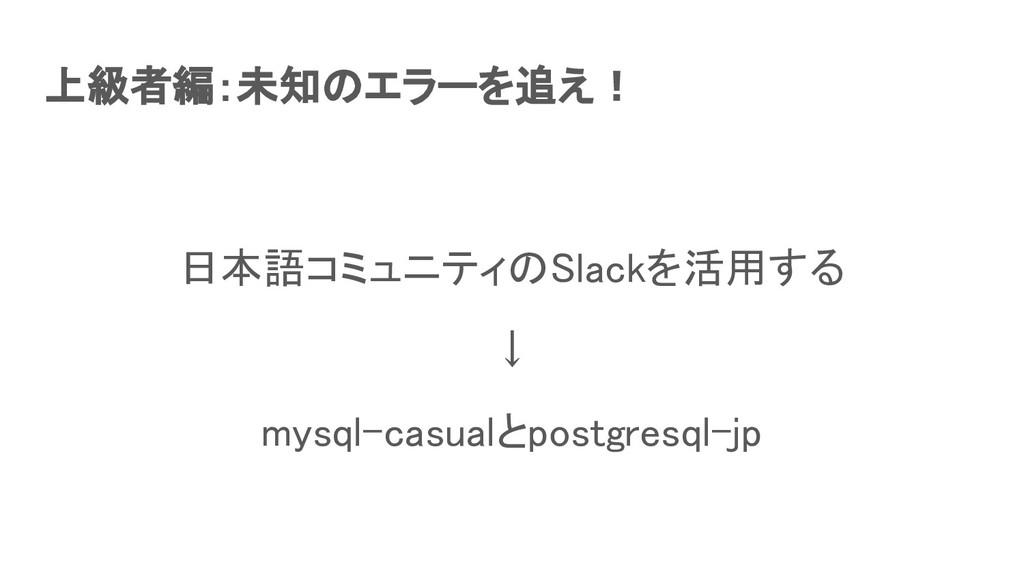 上級者編:未知のエラーを追え! 日本語コミュニティのSlackを活用する ↓ mysql...