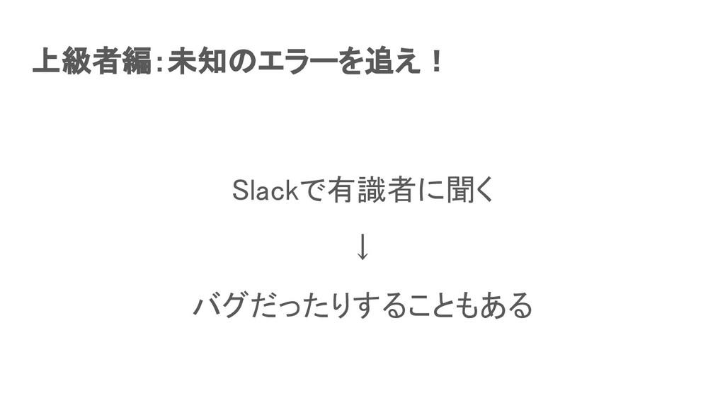上級者編:未知のエラーを追え! Slackで有識者に聞く ↓ バグだったりすることもある