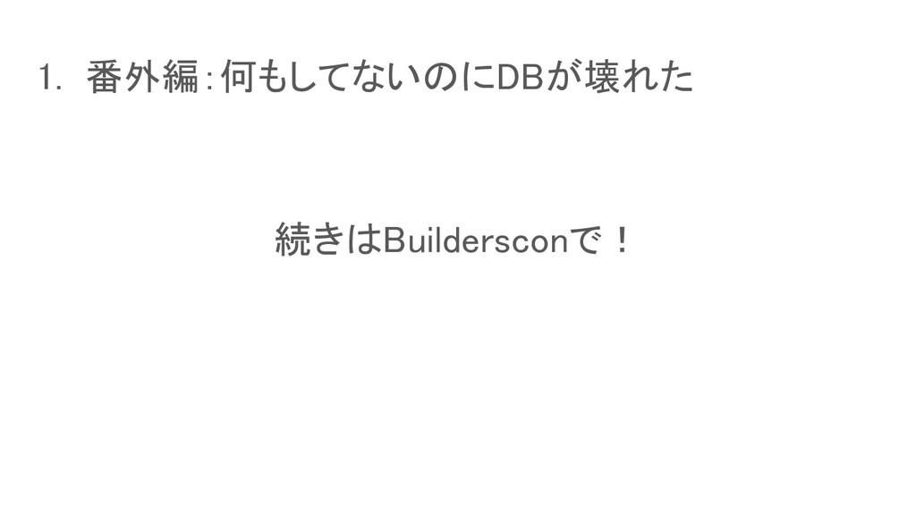 1. 番外編:何もしてないのにDBが壊れた 続きはBuildersconで!