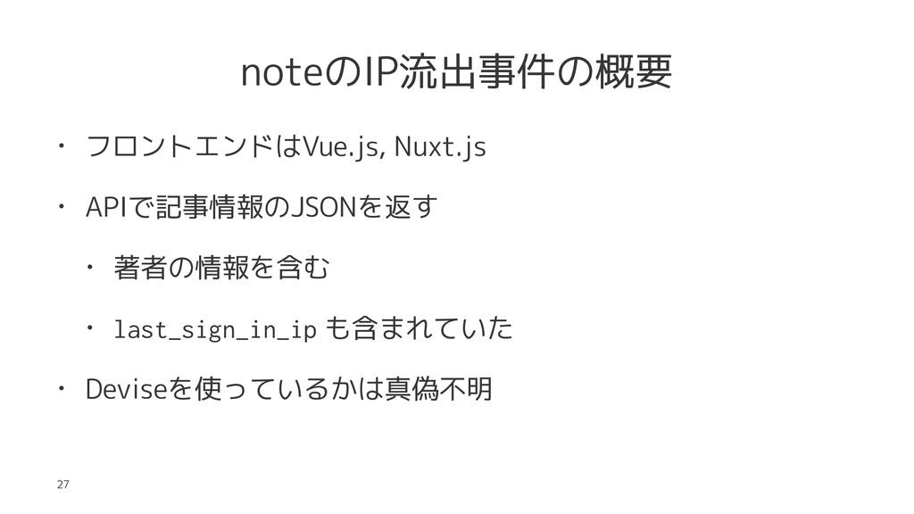 noteのIP流出事件の概要 • フロントエンドはVue.js, Nuxt.js • APIで...