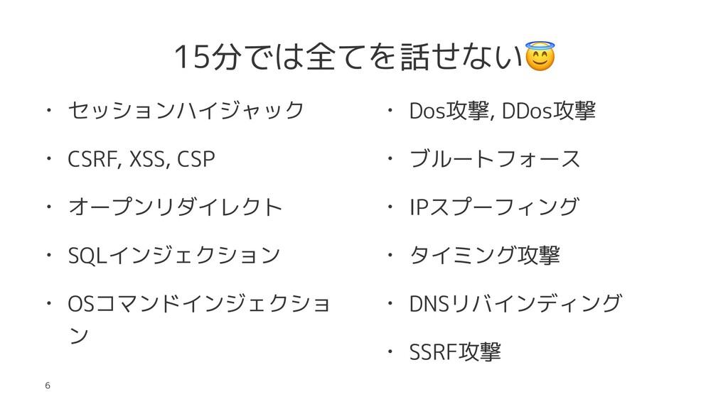 15分では全てを話せない • セッションハイジャック • CSRF, XSS, CSP • オ...