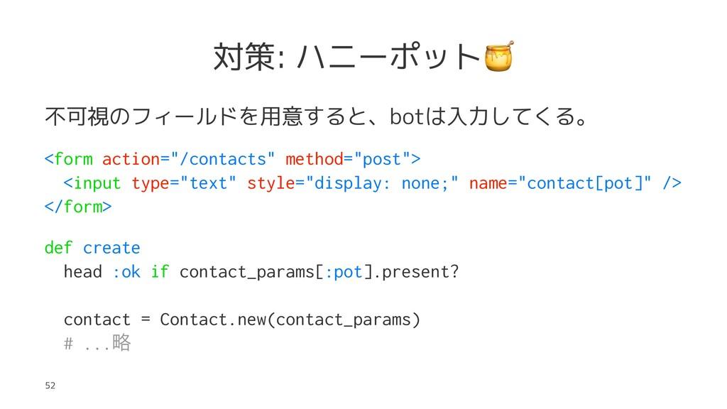 対策: ハニーポット 不可視のフィールドを用意すると、botは入力してくる。 <form ac...