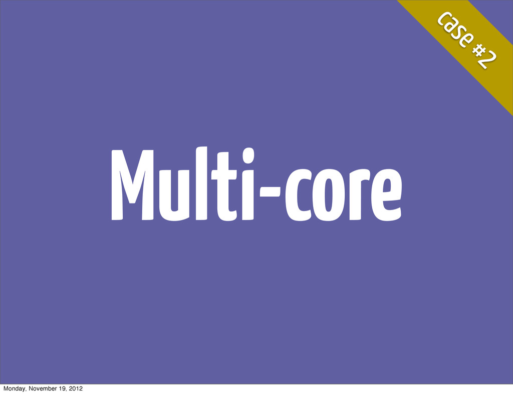 case #2 Multi-core Monday, November 19, 2012