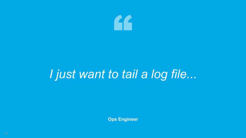 10 I just want to tail a log file... Ops Engine...