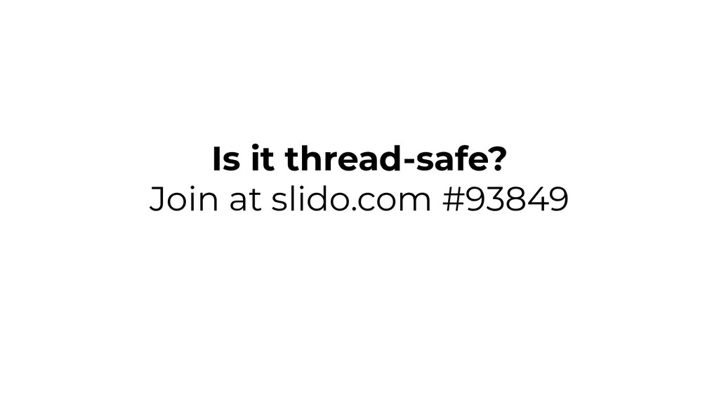 Is it thread-safe? Join at slido.com #93849