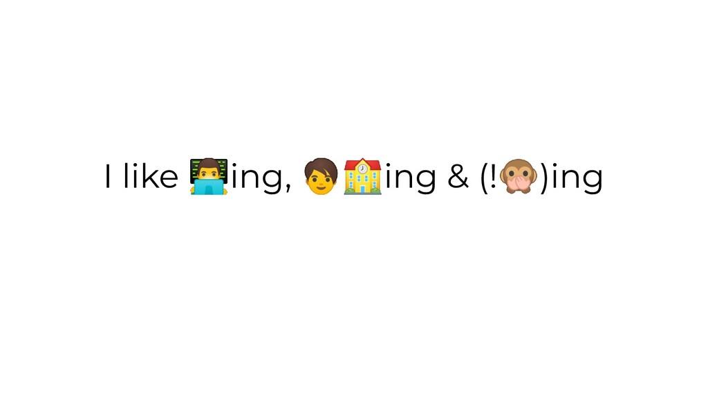 I like ing,  ing & (!)ing