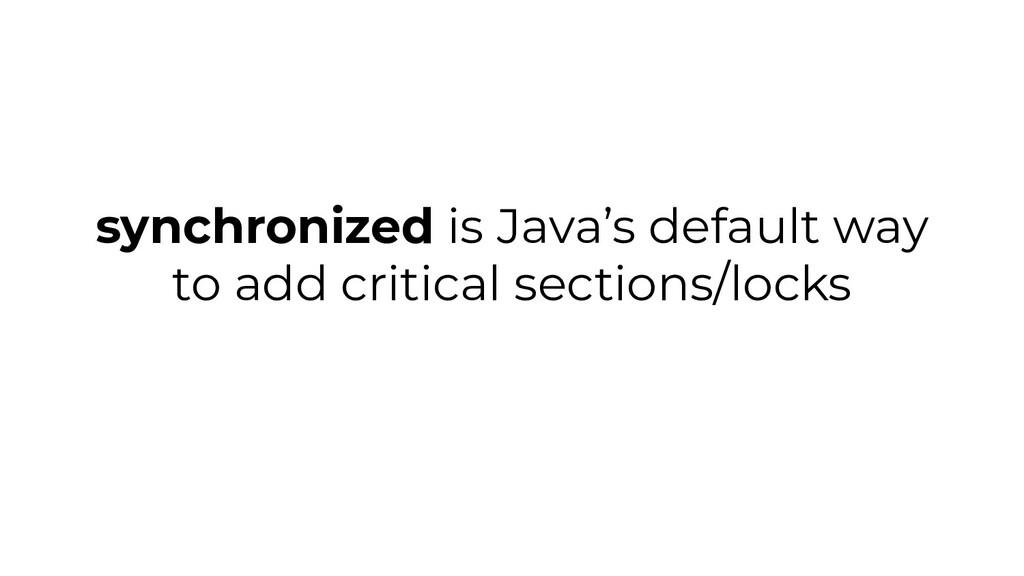 synchronized is Java's default way to add criti...