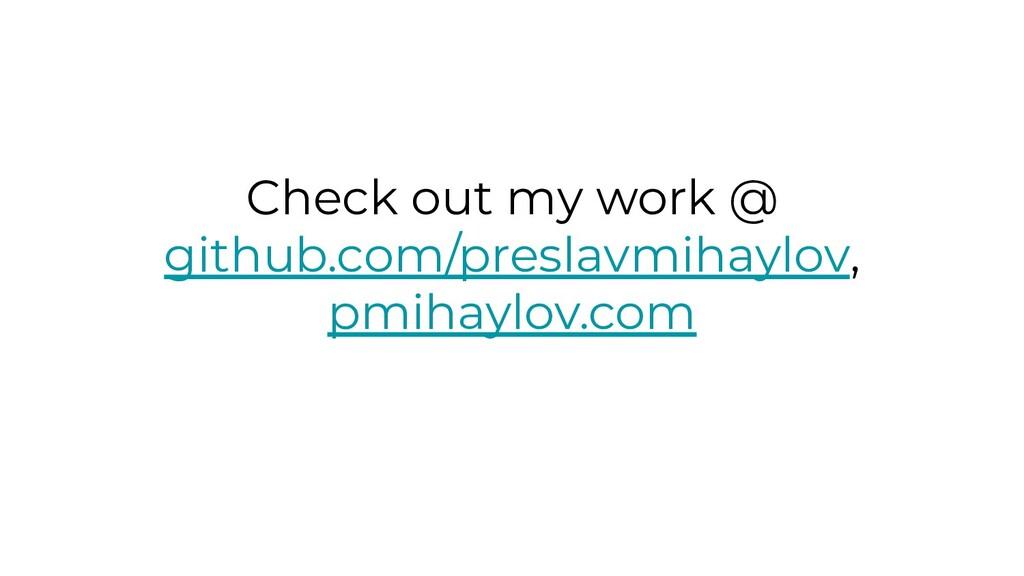 Check out my work @ github.com/preslavmihaylov,...
