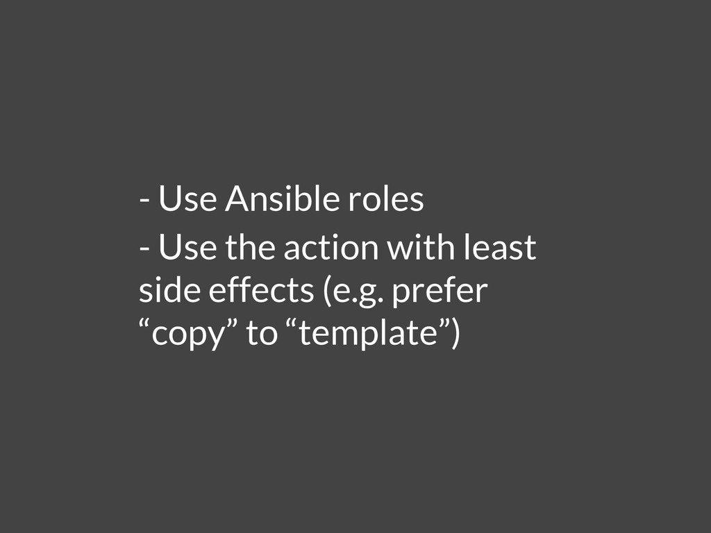- Use Ansible roles - Use the action with least...
