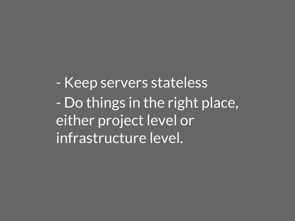 - Keep servers stateless - Do things in the rig...