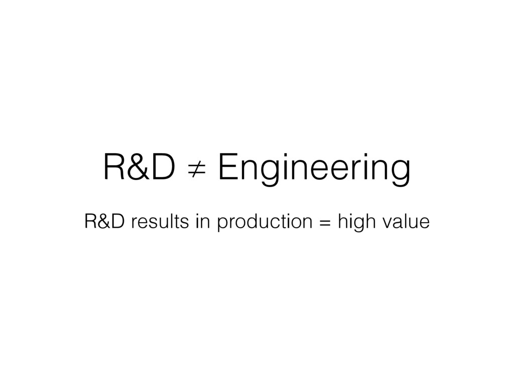 R&D ≠ Engineering R&D results in production = h...