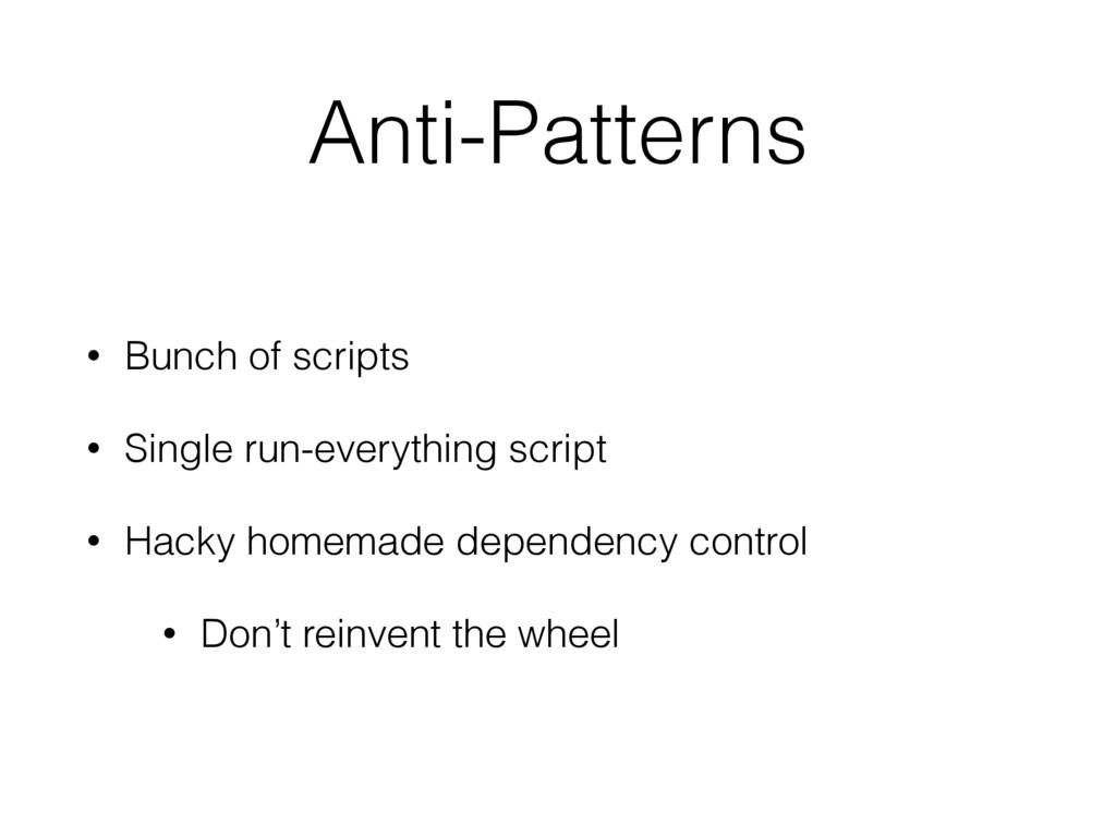 Anti-Patterns • Bunch of scripts • Single run-e...