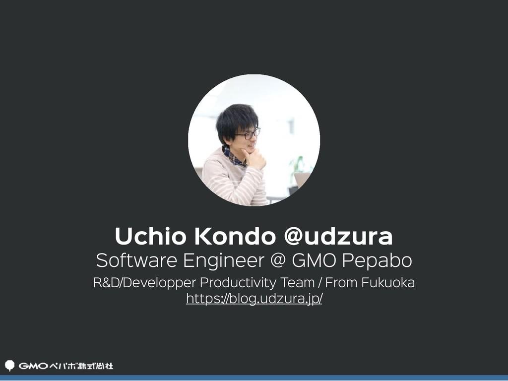 Software Engineer @ GMO Pepabo Uchio Kondo @udz...