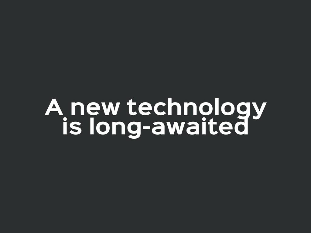 A new technology  is long-awaited