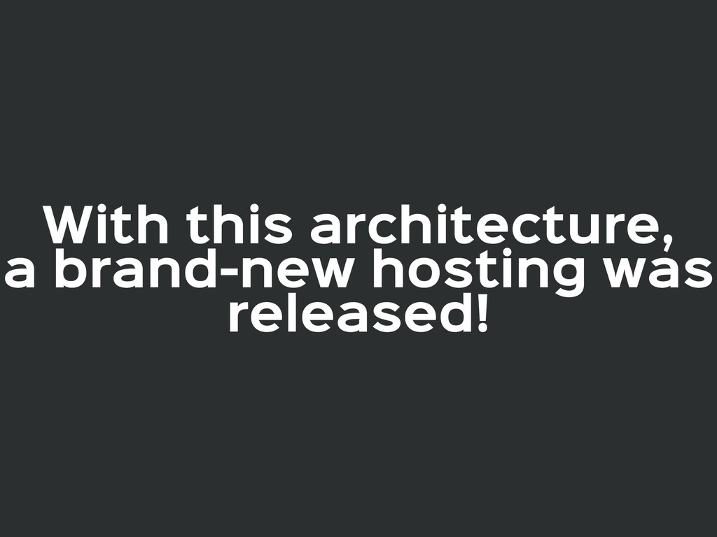 With this architecture,  a brand-new hosting wa...