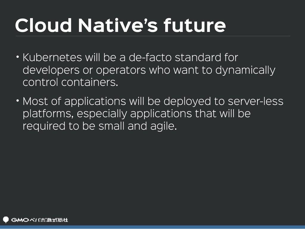 Cloud Native's future • Kubernetes will be a de...