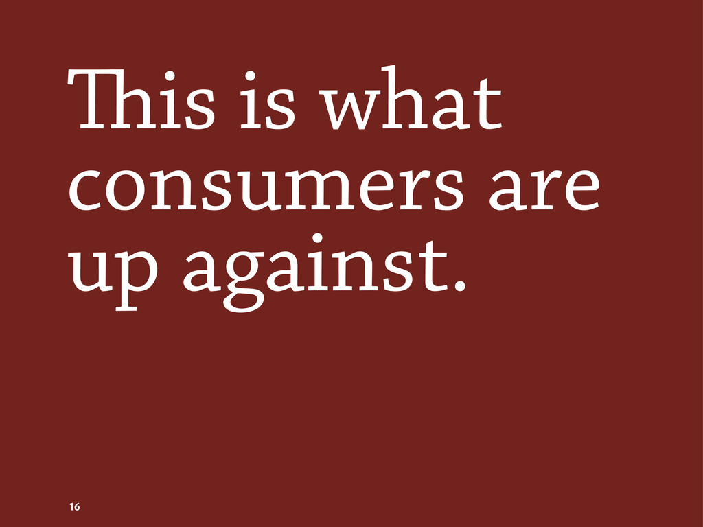 is is what consumers are up against. 16