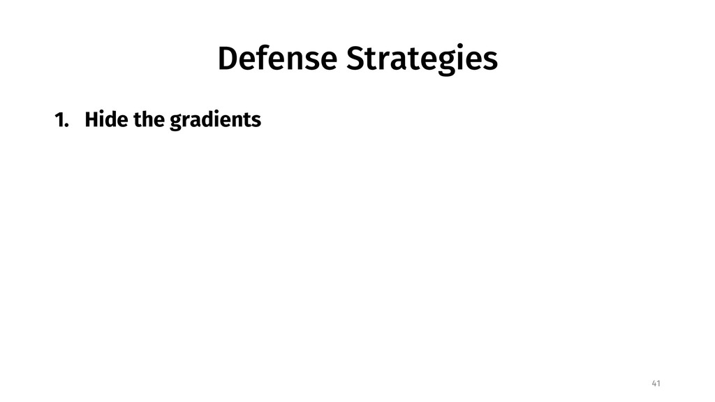 Defense Strategies 1. Hide the gradients 41