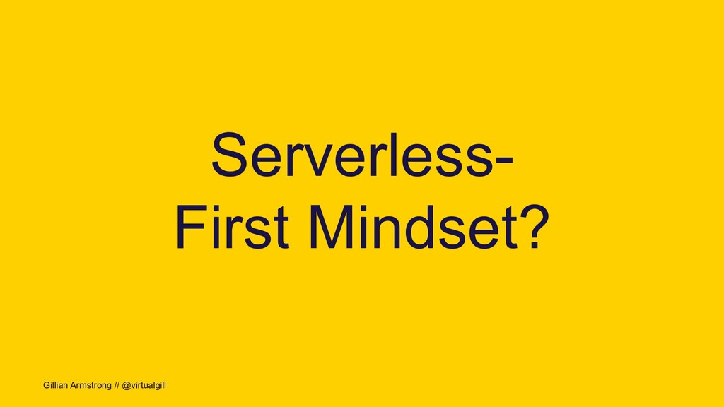 Gillian Armstrong // @virtualgill Serverless- F...