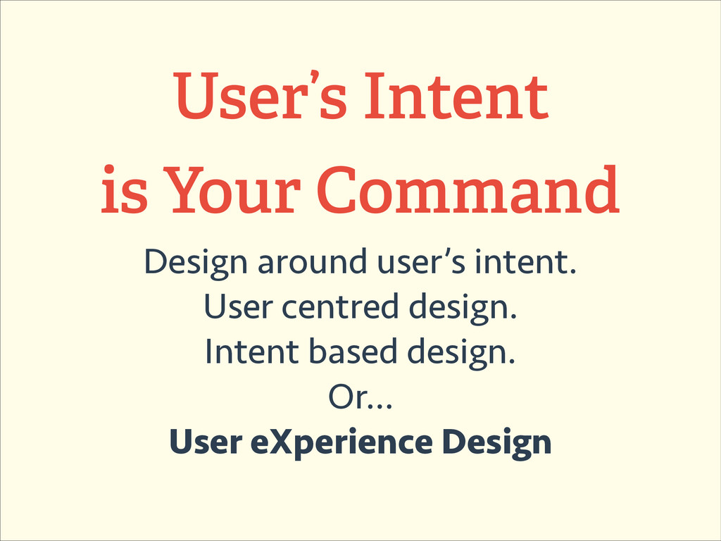 User's Intent is Your Command Design around use...