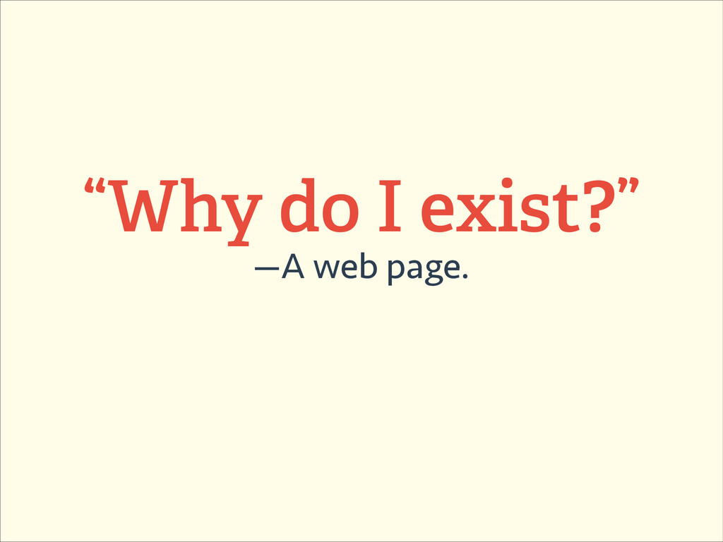 """Why do I exist?"" —A web page."