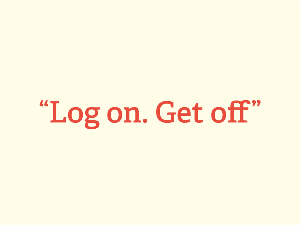 """Log on. Get off"""