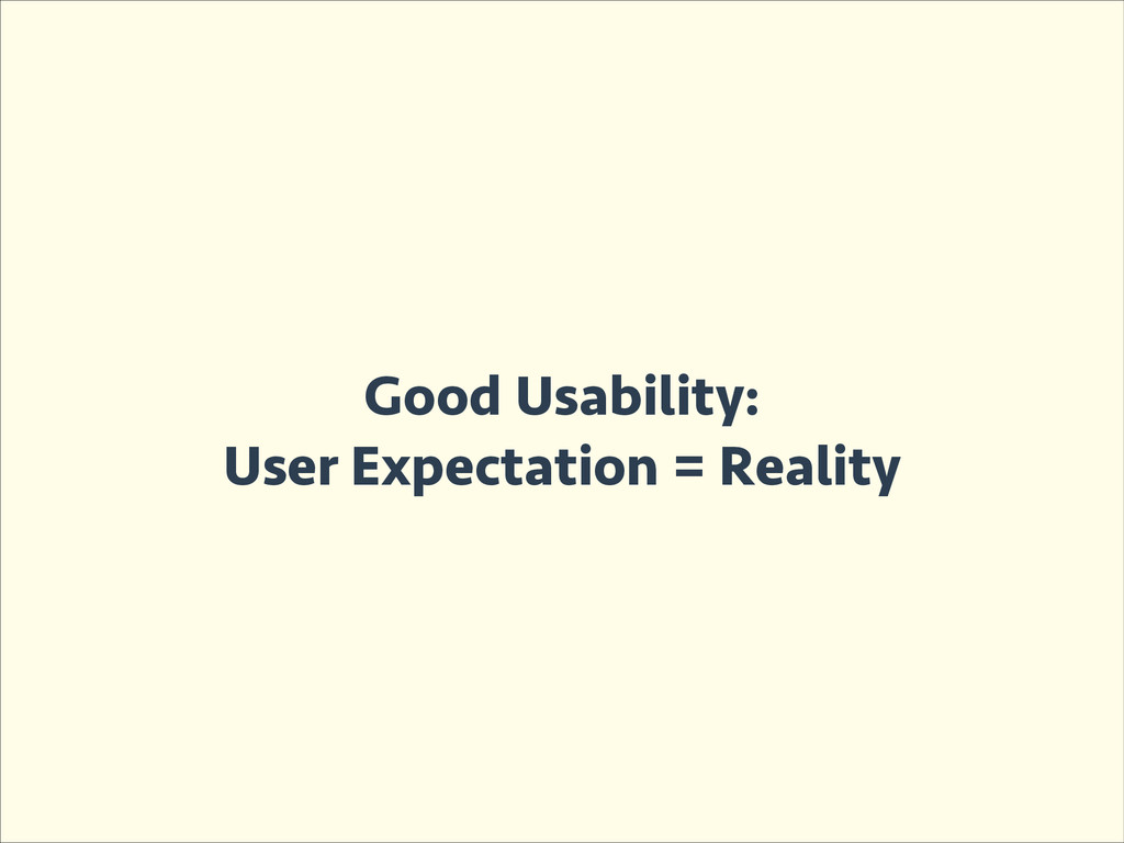 Good Usability: User Expectation = Reality